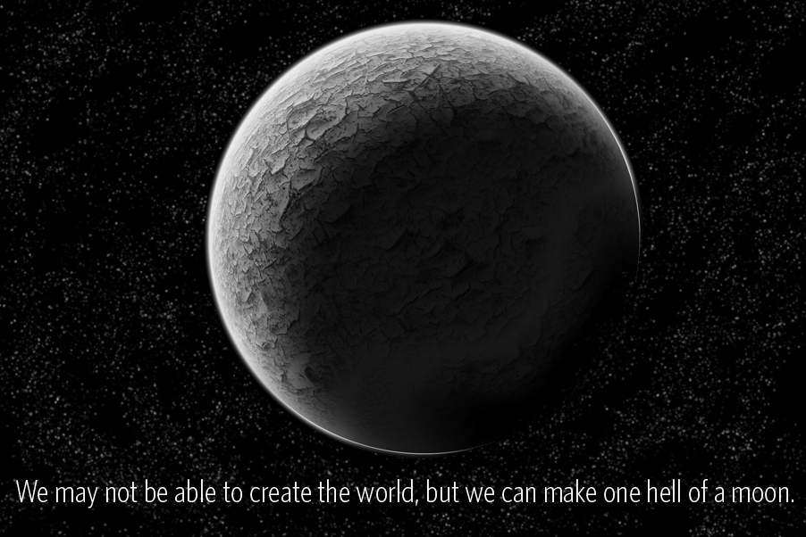 We might not be able to create the world, but we can make one hell of a moon!